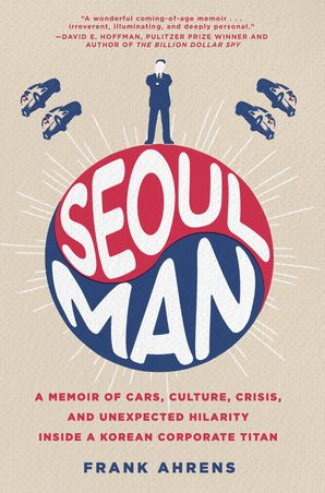 Seoul Man: A Memoir of Cars, Culture, Crisis, and Unexpected Hilarity Inside a Korean Corporate Titan