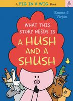 What This Story Needs Is a Hush and a Shush Hardcover  by Emma J. Virjan