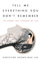Tell Me Everything You Don't Remember Hardcover  by Christine Hyung-Oak Lee