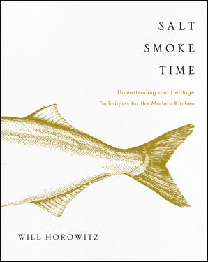 Salt Smoke Time: Homesteading and Heritage Techniques for the Modern Kitchen Hardcover  by