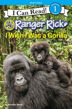 Ranger Rick: I Wish I Was a Gorilla Hardcover  by Jennifer Bové