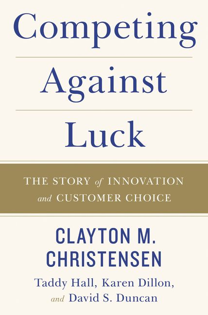 Book cover image: Competing Against Luck: The Story of Innovation and Customer Choice | Wall Street Journal Bestseller