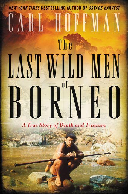 a7dbdad7 The Last Wild Men of Borneo - Carl Hoffman - Hardcover