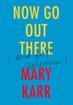 Now Go Out There Hardcover  by Mary Karr