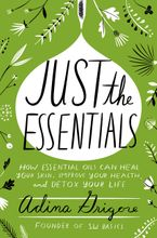Book cover image: Just the Essentials: How Essential Oils Can Heal Your Skin, Improve Your Health, and Detox Your Life