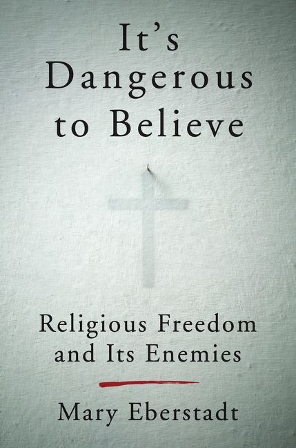 Eberstadt – It's Dangerous to Believe: Religious Freedom and Its Enemies