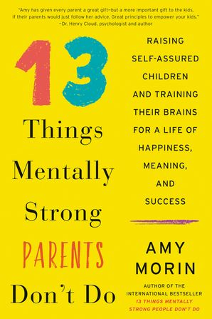 13 Things Mentally Strong Parents Don't Do: Raising Self-Assured Children and Training Their Brains for a Life of Happiness, Meaning, and Success Hardcover  by Amy Morin