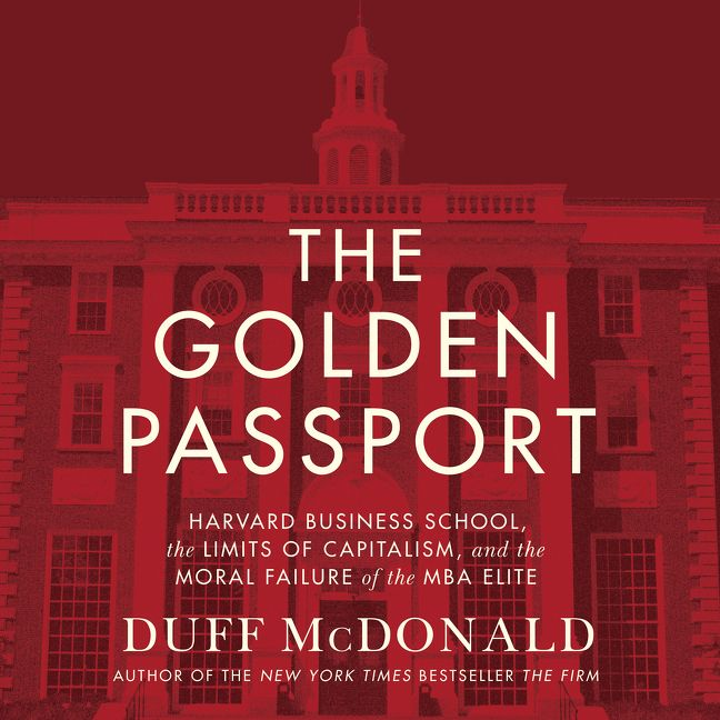 Book cover image: The Golden Passport: Harvard Business School, the Limits of Capitalism, and the Moral Failure of the MBA Elite