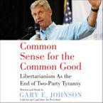 Common Sense for the Common Good Downloadable audio file UBR by Gary E. Johnson