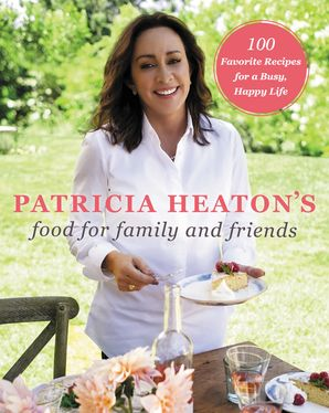 Patricia Heaton's Food for Family and Friends