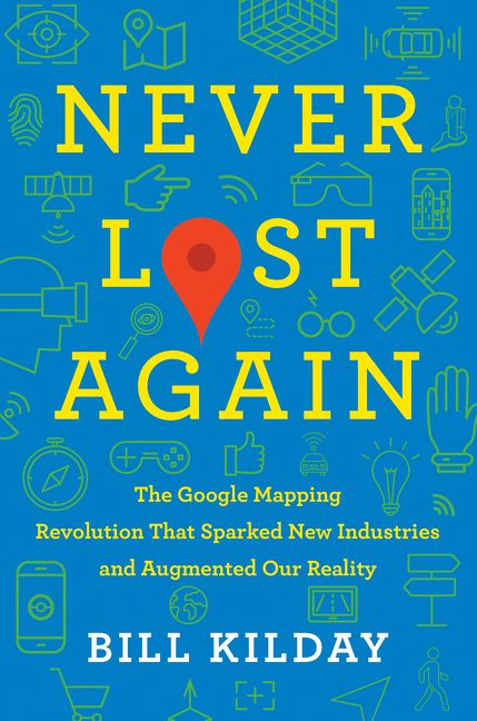 Book cover image: Never Lost Again: The Google Mapping Revolution That Sparked New Industries and Augmented Our Reality