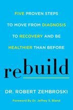 Book cover image: Rebuild: Five Proven Steps to Move from Diagnosis to Recovery and Be Healthier Than Before
