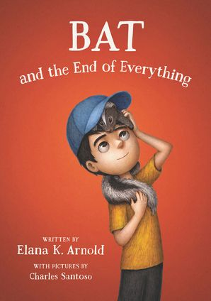 Bat and the End of Everything Hardcover  by Elana Arnold