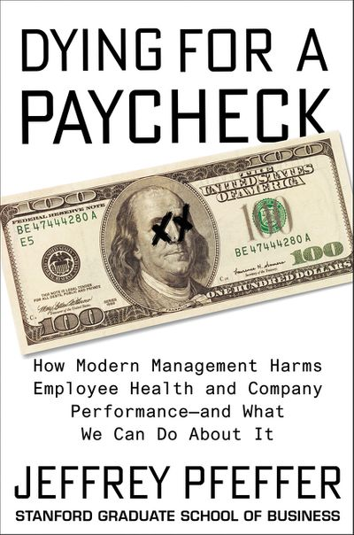 Dying for a Paycheck: How Modern Management Harms Employee Health and Company Performance