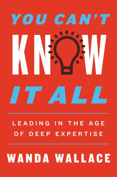 You Can't Know It All: Leading in the Age of Deep Expertise