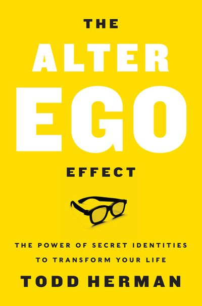The Alter Ego Effect: How the World's Top Performers Use Secret Identities to Win in Sports, Business and Life