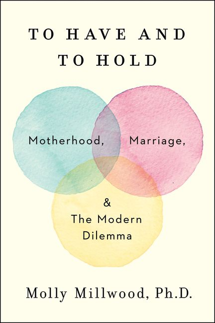 Book cover image: To Have and to Hold: Motherhood, Marriage, and the Modern Dilemma
