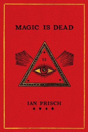 Magic Is Dead - Ian Frisch - Hardcover
