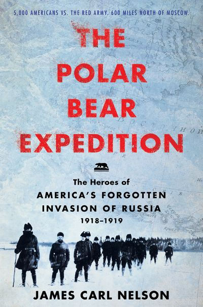 The Polar Bear Expedition: The Heroes of America's Forgotten Invasion ofRussia, 1918-1919