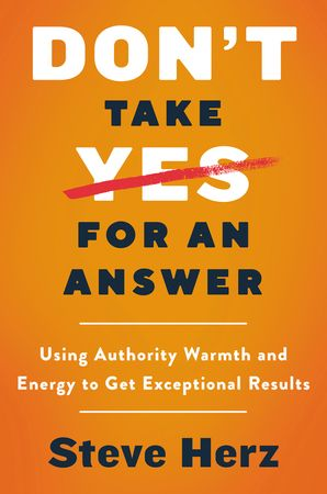 Book cover image: Don't Take Yes for an Answer: Using Authority, Warmth, and Energy to Get Exceptional Results