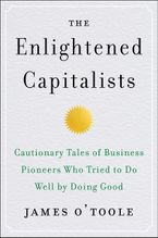 Book cover image: The Enlightened Capitalists: Cautionary Tales of Business Pioneers Who Tried to Do Well by Doing Good