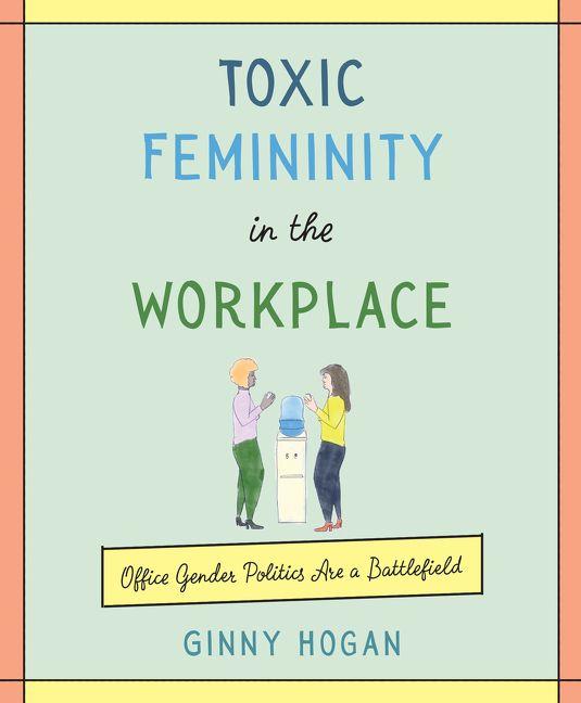 Toxic Femininity in the Workplace - Ginny Hogan - Hardcover