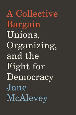 A Collective Bargain: Unions, Organizing, and the Fight for Democracy Hardcover  by