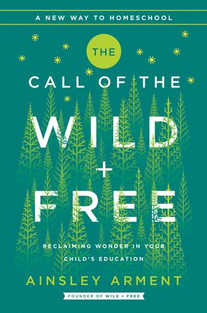 The Call of the Wild and Free: Reclaiming Wonder in Your Child's Education (Wild and Free)