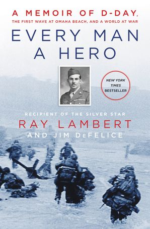 Every Man a Hero: A Memoir of D-Day, the First Wave at Omaha Beach, and a World at War