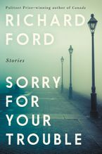Sorry for Your Trouble Hardcover  by Richard Ford