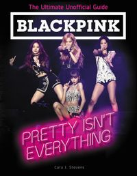 blackpink-pretty-isnt-everything-the-ultimate-unofficial-guide