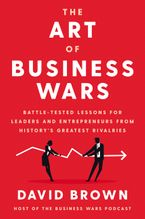 Book cover image: The Art of Business Wars: Battle-Tested Lessons for Leaders and Entrepreneurs from History's Greatest Rivalries