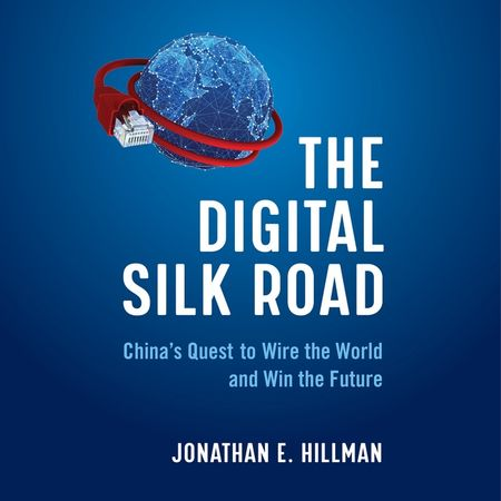 Book cover image: The Digital Silk Road: China's Quest to Wire the World and Win the Future