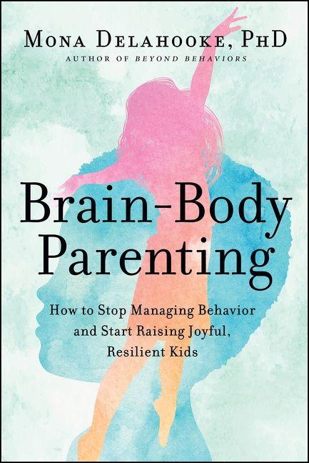Book cover image: Brain-Body Parenting: How to Stop Managing Behavior and Start Raising Joyful, Resilient Kids