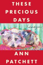 These Precious Days Hardcover  by Ann Patchett