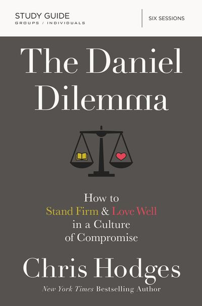 The Daniel Dilemma Study Guide: How To Stand Firm And Love Well In A Culture Of Compromise