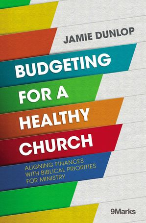 Budgeting for a Healthy Church: Aligning Finances with Biblical Priorities for Ministry (9Marks)