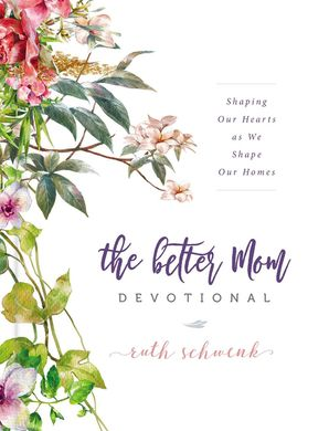 Better Mom Devotional: Shaping Our Hearts as We Shape Our Homes Hardcover  by Ruth Schwenk