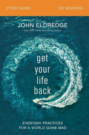 Get Your Life Back Study Guide: Everyday Practices for a World Gone Mad
