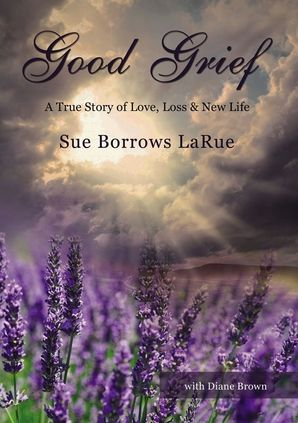 Good Grief: A True Story of Love, Loss & New Life Paperback  by Sue Borrows LaRue