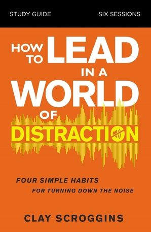 how-to-lead-in-a-world-of-distraction-study-guide-maximizing-your-influence-by-turning-down-the-noise