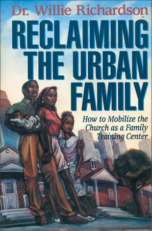 Reclaiming the Urban Family: How to Mobilize the Church as a Family Training Center