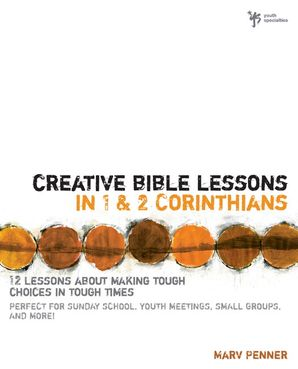 Creative Bible Lessons in 1 and 2 Corinthians: 12 Lessons About Making Tough Choices in Tough Times (Creative Bible Lessons)