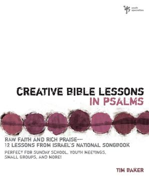 Creative Bible Lessons in Psalms: Raw Faith and Rich Praise—12 Lessons from Israel's National Songbook (Creative Bible Lessons)