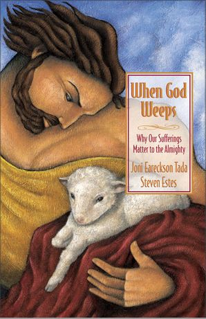 When God Weeps: Why Our Sufferings Matter to the Almighty Paperback  by Joni Eareckson Tada