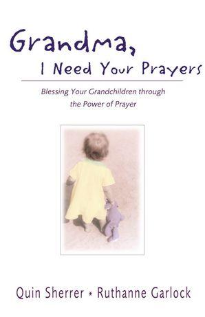 Grandma, I Need Your Prayers: Blessing Your Grandchildren through the Power of Prayer