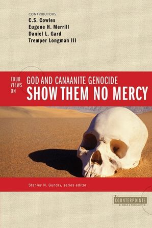 Show Them No Mercy: 4 Views on God and Canaanite Genocide (Counterpoints: Bible and Theology)