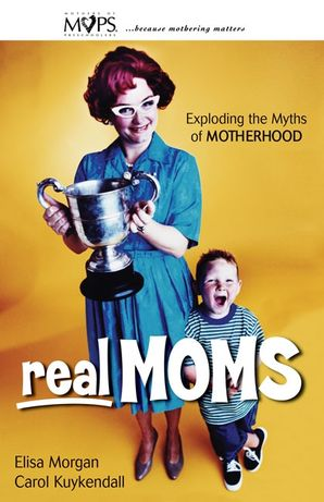 Real Moms: Exploding the Myths of Motherhood