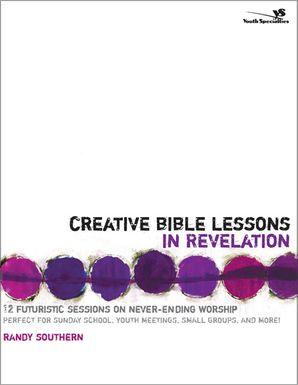 Creative Bible Lessons in Revelation: 12 Futuristic Sessions on Never-Ending Worship (Creative Bible Lessons)