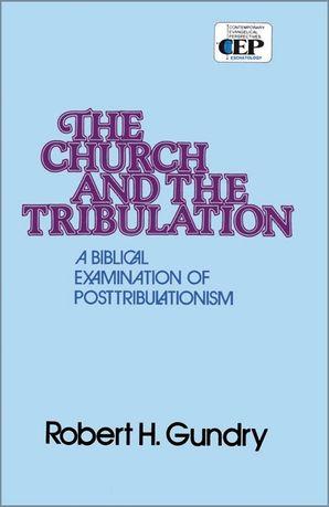Church and the Tribulation: A Biblical Examination of Posttribulationism